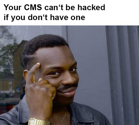 Your CMS can't be hacked if you don't have one